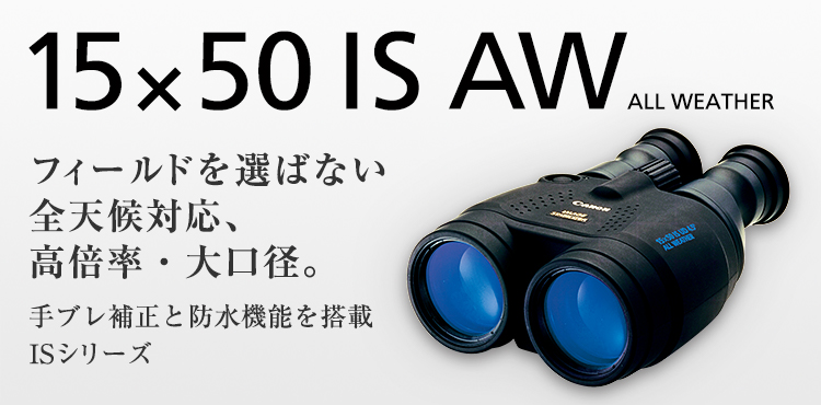 15×50 IS AW ALL WEATHER フィールドを選ばない全天候対応、高倍率・大口径。手ブレ補正と防水機能を搭載ISシリーズ