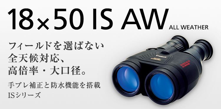 18×50 IS AW All WEATHER フィールドを選ばない全天候対応、高倍率・大口径。手ブレ補正と防水機能を搭載ISシリーズ