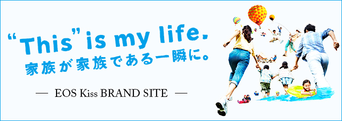 """This"" is my life. 家族が家族である一瞬に。 -EOS Kiss BRAND SITE-"